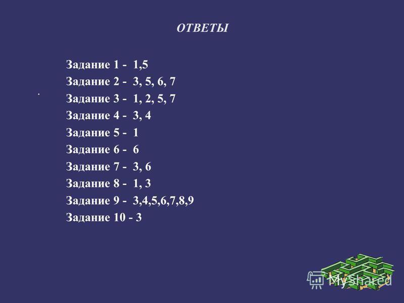 ОТВЕТЫ. Задание 1 - 1,5 Задание 2 - 3, 5, 6, 7 Задание 3 - 1, 2, 5, 7 Задание 4 - 3, 4 Задание 5 - 1 Задание 6 - 6 Задание 7 - 3, 6 Задание 8 - 1, 3 Задание 9 - 3,4,5,6,7,8,9 Задание 10 - 3