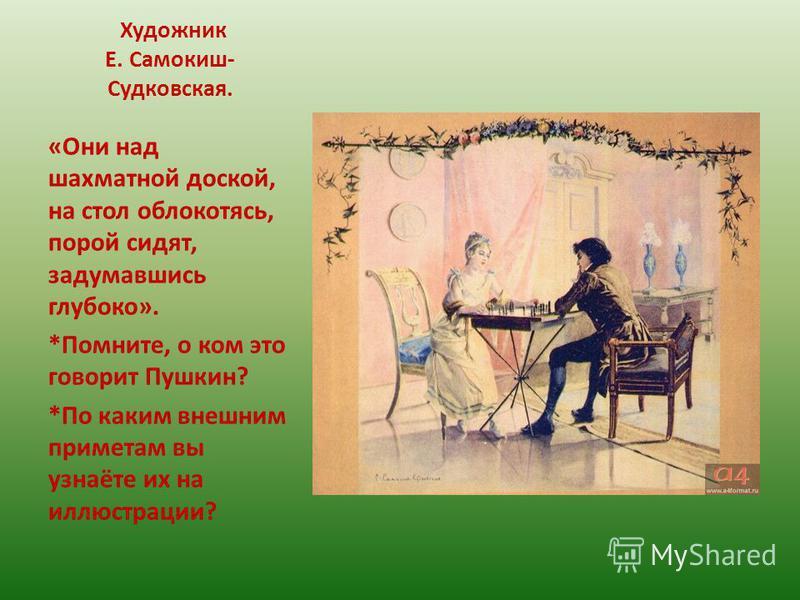 Художник Е. Самокиш- Судковская. «Они над шахматной доской, на стол облокотясь, порой сидят, задумавшись глубоко». *Помните, о ком это говорит Пушкин? *По каким внешним приметам вы узнаёте их на иллюстрации?