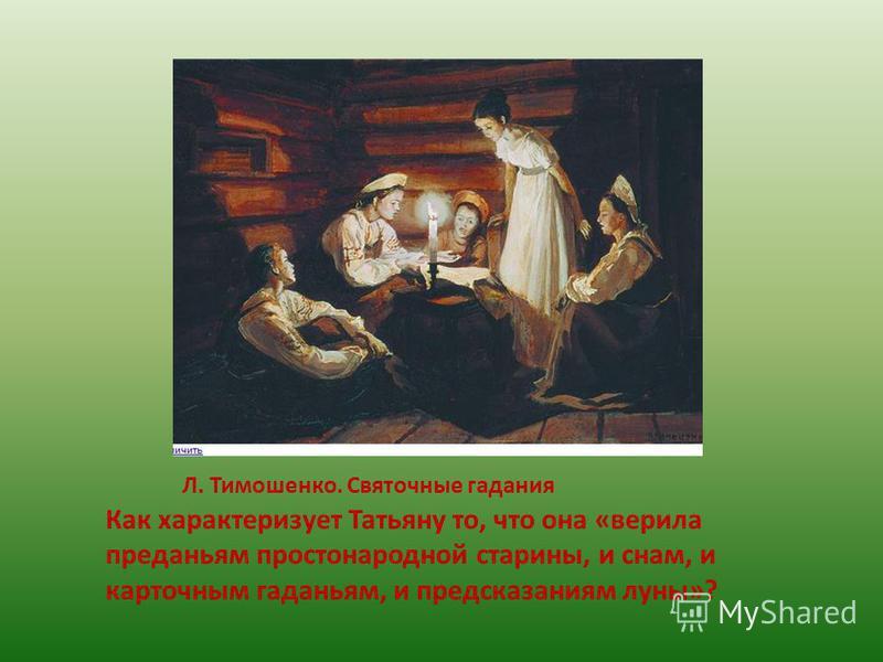 Л. Тимошенко. Святочные гадания Как характеризует Татьяну то, что она «верила преданьям простонародной старины, и снам, и карточным гаданьям, и предсказаниям луны»?