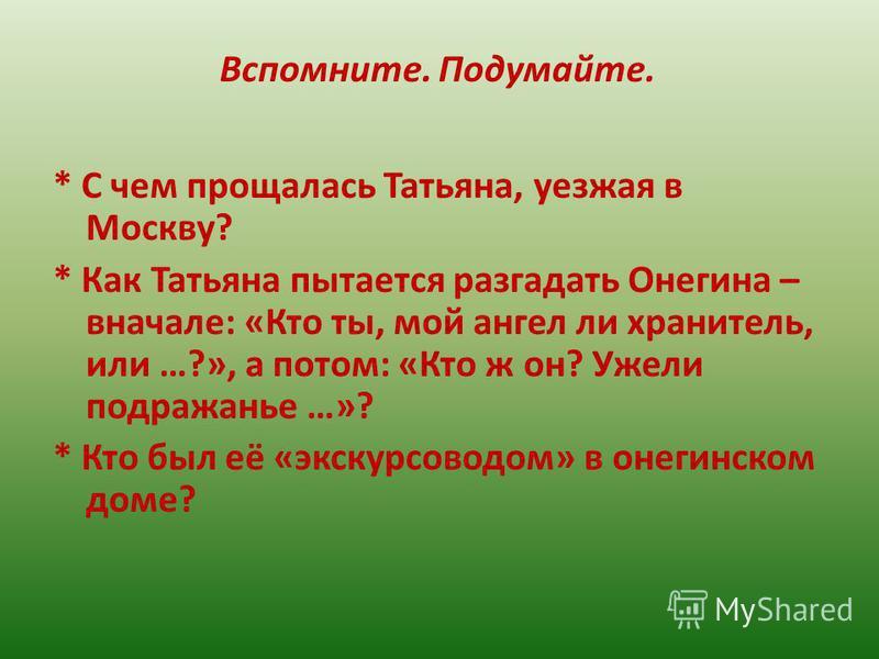Вспомните. Подумайте. * С чем прощалась Татьяна, уезжая в Москву? * Как Татьяна пытается разгадать Онегина – вначале: «Кто ты, мой ангел ли хранитель, или …?», а потом: «Кто ж он? Ужели подражанье …»? * Кто был её «экскурсоводом» в онегинском доме?
