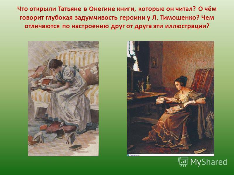 Что открыли Татьяне в Онегине книги, которые он читал? О чём говорит глубокая задумчивость героини у Л. Тимошенко? Чем отличаются по настроению друг от друга эти иллюстрации?