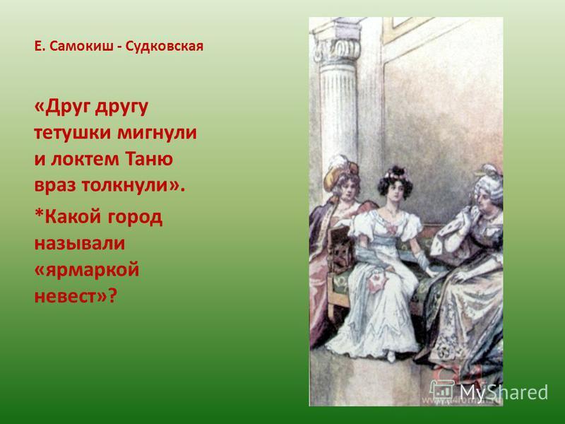 Е. Самокиш - Судковская «Друг другу тетушки мигнули и локтем Таню враз толкнули». *Какой город называли «ярмаркой невест»?