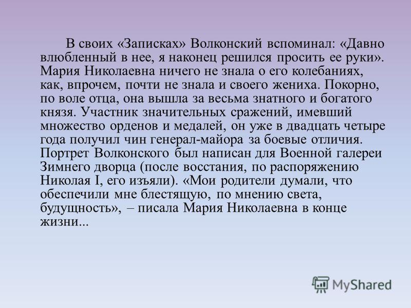 В своих «Записках» Волконский вспоминал: «Давно влюбленный в нее, я наконец решился просить ее руки». Мария Николаевна ничего не знала о его колебаниях, как, впрочем, почти не знала и своего жениха. Покорно, по воле отца, она вышла за весьма знатного