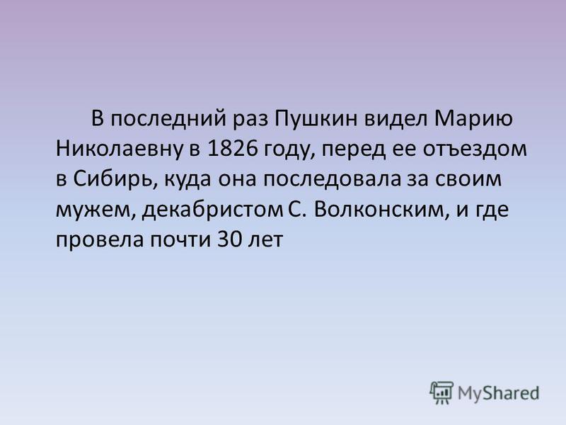 В последний раз Пушкин видел Марию Николаевну в 1826 году, перед ее отъездом в Сибирь, куда она последовала за своим мужем, декабристом С. Волконским, и где провела почти 30 лет