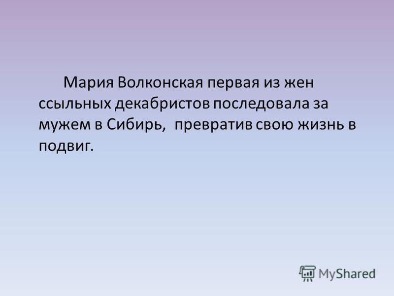 Мария Волконская первая из жен ссыльных декабристов последовала за мужем в Сибирь, превратив свою жизнь в подвиг.