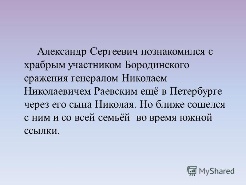 Александр Сергеевич познакомился с храбрым участником Бородинского сражения генералом Николаем Николаевичем Раевским ещё в Петербурге через его сына Николая. Но ближе сошелся с ним и со всей семьёй во время южной ссылки.