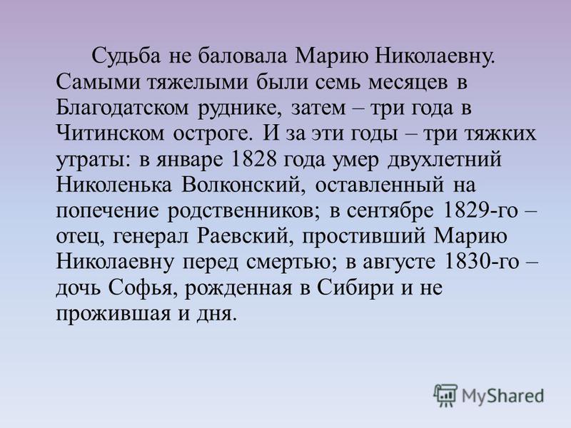Судьба не баловала Марию Николаевну. Самыми тяжелыми были семь месяцев в Благодатском руднике, затем – три года в Читинском остроге. И за эти годы – три тяжких утраты: в январе 1828 года умер двухлетний Николенька Волконский, оставленный на попечение
