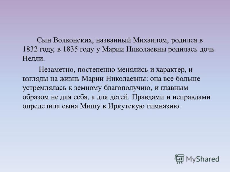 Сын Волконских, названный Михаилом, родился в 1832 году, в 1835 году у Марии Николаевны родилась дочь Нелли. Незаметно, постепенно менялись и характер, и взгляды на жизнь Марии Николаевны: она все больше устремлялась к земному благополучию, и главным
