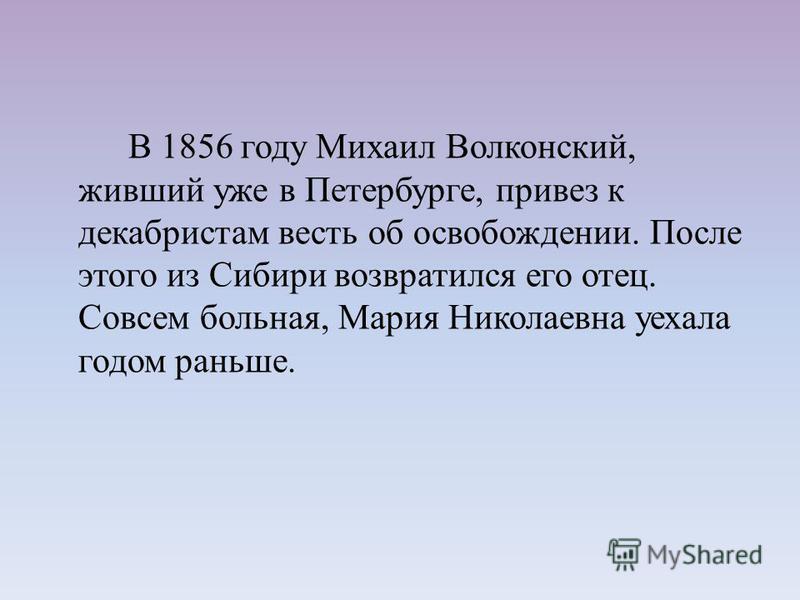 В 1856 году Михаил Волконский, живший уже в Петербурге, привез к декабристам весть об освобождении. После этого из Сибири возвратился его отец. Совсем больная, Мария Николаевна уехала годом раньше.