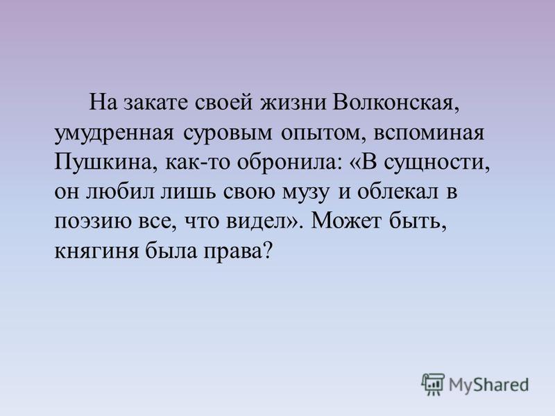 На закате своей жизни Волконская, умудренная суровым опытом, вспоминая Пушкина, как-то обронила: «В сущности, он любил лишь свою музу и облекал в поэзию все, что видел». Может быть, княгиня была права?