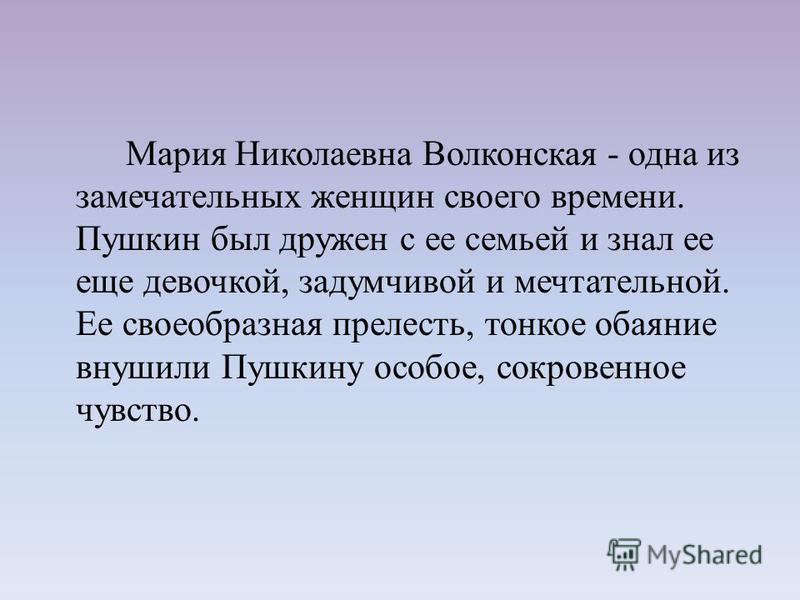 Мария Николаевна Волконская - одна из замечательных женщин своего времени. Пушкин был дружен с ее семьей и знал ее еще девочкой, задумчивой и мечтательной. Ее своеобразная прелесть, тонкое обаяние внушили Пушкину особое, сокровенное чувство.