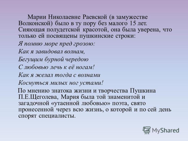 Марии Николаевне Раевской (в замужестве Волконской) было в ту пору без малого 15 лет. Сияющая полудетской красотой, она была уверена, что только ей посвящены пушкинские строки: Я помню море пред грозою: Как я завидовал волнам, Бегущим бурной чередою