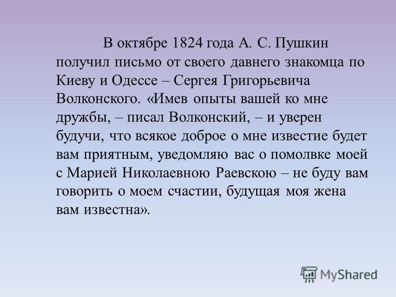 В октябре 1824 года А. С. Пушкин получил письмо от своего давнего знакомца по Киеву и Одессе – Сергея Григорьевича Волконского. «Имев опыты вашей ко мне дружбы, – писал Волконский, – и уверен будучи, что всякое доброе о мне известие будет вам приятны