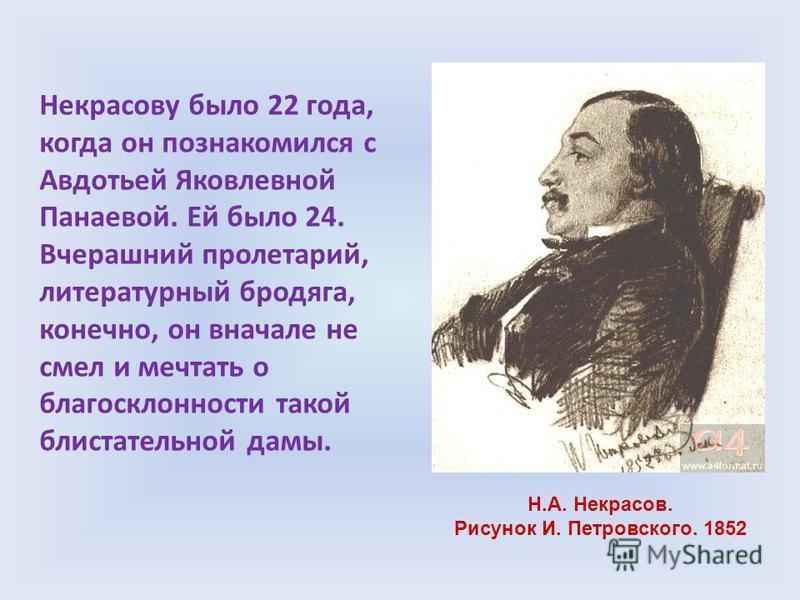 Некрасову было 22 года, когда он познакомился с Авдотьей Яковлевной Панаевой. Ей было 24. Вчерашний пролетарий, литературный бродяга, конечно, он вначале не смел и мечтать о благосклонности такой блистательной дамы. Н.А. Некрасов. Рисунок И. Петровск