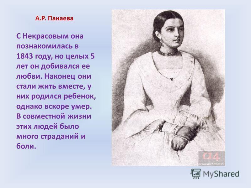 А.Р. Панаева С Некрасовым она познакомилась в 1843 году, но целых 5 лет он добивался ее любви. Наконец они стали жить вместе, у них родился ребенок, однако вскоре умер. В совместной жизни этих людей было много страданий и боли.
