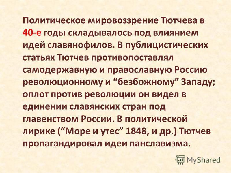 Политическое мировоззрение Тютчева в 40-е годы складывалось под влиянием идей славянофилов. В публицистических статьях Тютчев противопоставлял самодержавную и православную Россию революционному и безбожному Западу; оплот против революции он видел в е