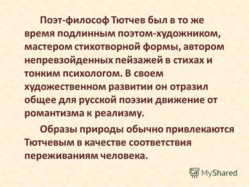 Поэт-философ Тютчев был в то же время подлинным поэтом-художником, мастером стихотворной формы, автором непревзойденных пейзажей в стихах и тонким психологом. В своем художественном развитии он отразил общее для русской поэзии движение от романтизма