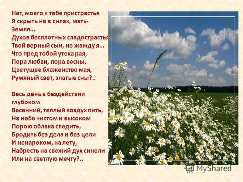 Нет, моего к тебе пристрастья Я скрыть не в силах, мать- Земля... Духов бесплотных сладострастья, Твой верный сын, не жажду я... Что пред тобой утеха рая, Пора любви, пора весны, Цветущее блаженство мая, Румяный свет, златые сны?.. Весь день в бездей