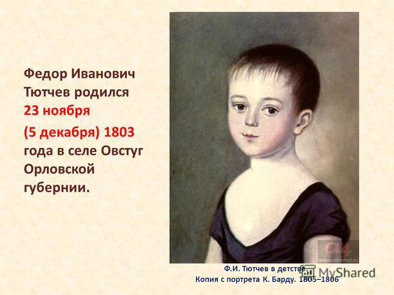 Ф.И. Тютчев в детстве. Копия с портрета К. Барду. 1805–1806 Федор Иванович Тютчев родился 23 ноября (5 декабря) 1803 года в селе Овстуг Орловской губернии.