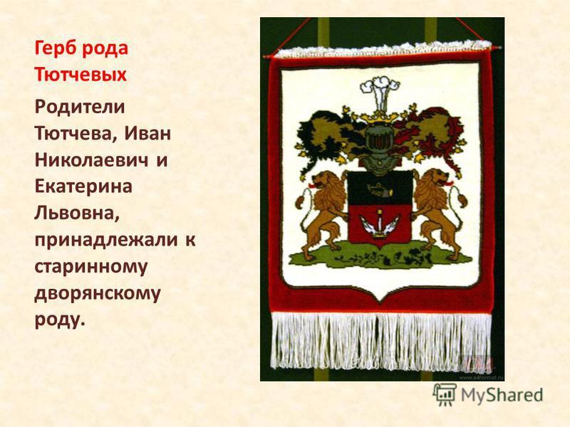 Герб рода Тютчевых Родители Тютчева, Иван Николаевич и Екатерина Львовна, принадлежали к старинному дворянскому роду.