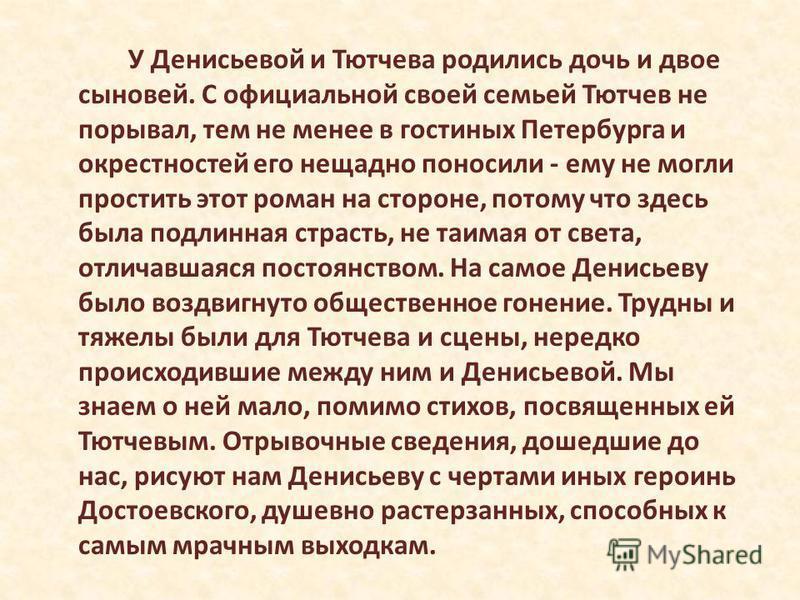 У Денисьевой и Тютчева родились дочь и двое сыновей. С официальной своей семьей Тютчев не порывал, тем не менее в гостиных Петербурга и окрестностей его нещадно поносили - ему не могли простить этот роман на стороне, потому что здесь была подлинная с