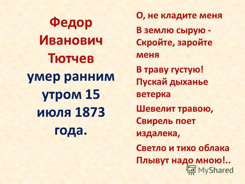 Федор Иванович Тютчев умер ранним утром 15 июля 1873 года. О, не кладите меня В землю сырую - Скройте, заройте меня В траву густую! Пускай дыханье ветерка Шевелит травою, Свирель поет издалека, Светло и тихо облака Плывут надо мною!..