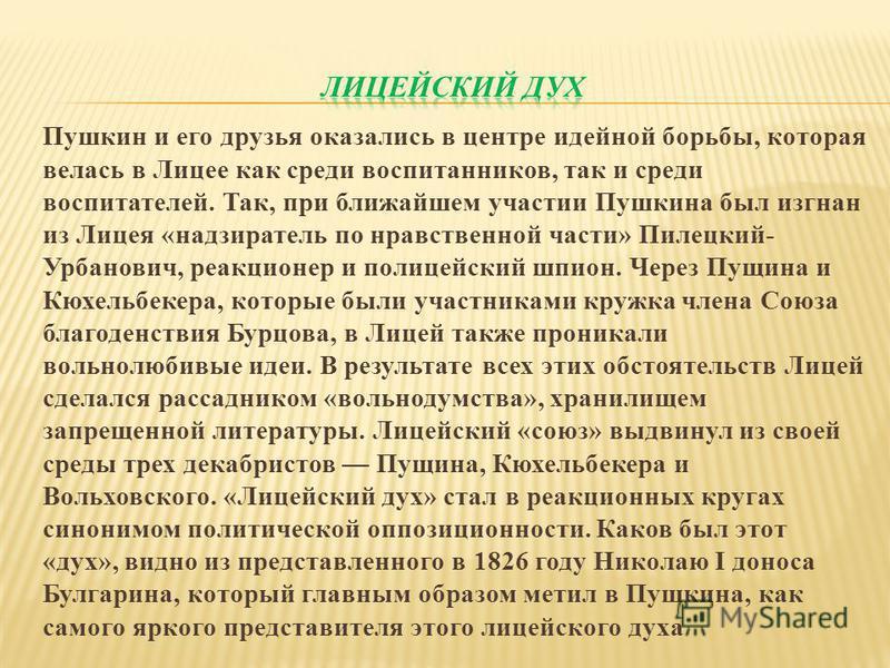 Пушкин и его друзья оказались в центре идейной борьбы, которая велась в Лицее как среди воспитанников, так и среди воспитателей. Так, при ближайшем участии Пушкина был изгнан из Лицея «надзиратель по нравственной части» Пилецкий- Урбанович, реакционе