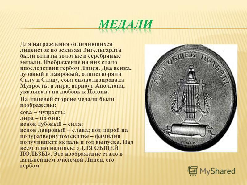 Для награждения отличившихся лицеистов по эскизам Энгельгардта были отлиты золотые и серебряные медали. Изображение на них стало впоследствии гербом Лицея. Два венка, дубовый и лавровый, олицетворяли Силу и Славу, сова символизировала Мудрость, а лир