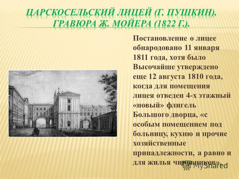 Постановление о лицее обнародовано 11 января 1811 года, хотя было Высочайше утверждено еще 12 августа 1810 года, когда для помещения лицея отведен 4-х этажный «новый» флигель Большого дворца, «с особым помещением под больницу, кухню и прочие хозяйств