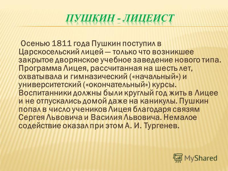 Осенью 1811 года Пушкин поступил в Царскосельский лицей только что возникшее закрытое дворянское учебное заведение нового типа. Программа Лицея, рассчитанная на шесть лет, охватывала и гимназический («начальный») и университетский («окончательный») к