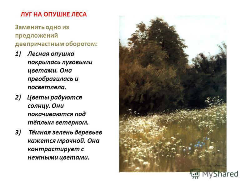 ЛУГ НА ОПУШКЕ ЛЕСА Заменить одно из предложений деепричастным оборотом: 1)Лесная опушка покрылась луговыми цветами. Она преобразилась и посветлела. 2) Цветы радуются солнцу. Они покачиваются под тёплым ветерком. 3) Тёмная зелень деревьев кажется мрач