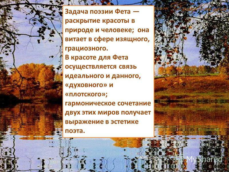 Задача поэзии Фета раскрытие красоты в природе и человеке; она витает в сфере изящного, грациозного. В красоте для Фета осуществляется связь идеального и данного, «духовного» и «плотского»; гармоническое сочетание двух этих миров получает выражение в
