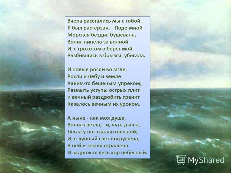 Вчера расстались мы с тобой. Я был растерзан. - Подо мной Морская бездна бушевала. Волна кипела за волной И, с грохотом о берег мой Разбившись в брызги, убегала. И новые росли во мгле, Росли и небу и земле Каким-то бешеным упреком; Размыть уступы ост