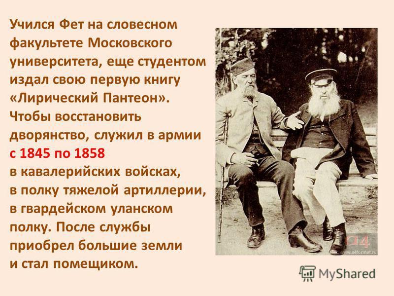 Учился Фет на словесном факультете Московского университета, еще студентом издал свою первую книгу «Лирический Пантеон». Чтобы восстановить дворянство, служил в армии с 1845 по 1858 в кавалерийских войсках, в полку тяжелой артиллерии, в гвардейском у