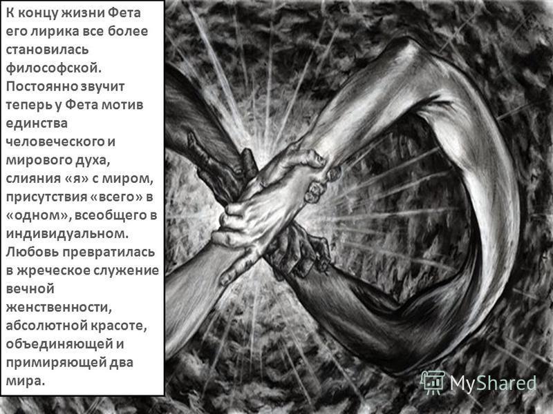 К концу жизни Фета его лирика все более становилась философской. Постоянно звучит теперь у Фета мотив единства человеческого и мирового духа, слияния «я» с миром, присутствия «всего» в «одном», всеобщего в индивидуальном. Любовь превратилась в жречес