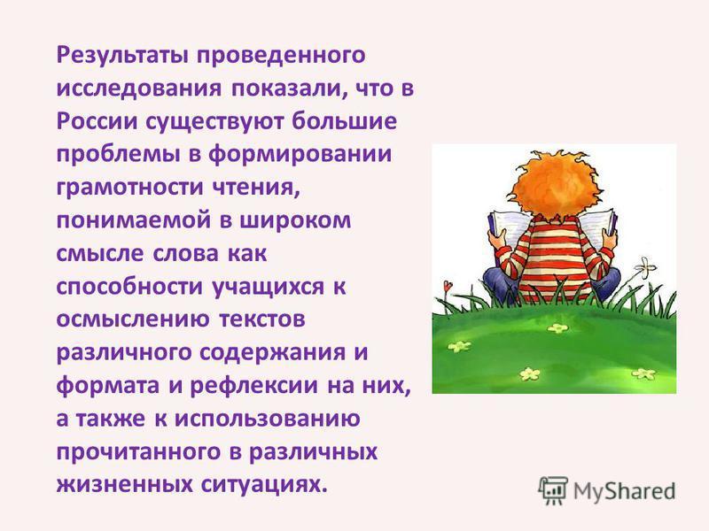 Результаты проведенного исследования показали, что в России существуют большие проблемы в формировании грамотности чтения, понимаемой в широком смысле слова как способности учащихся к осмыслению текстов различного содержания и формата и рефлексии на