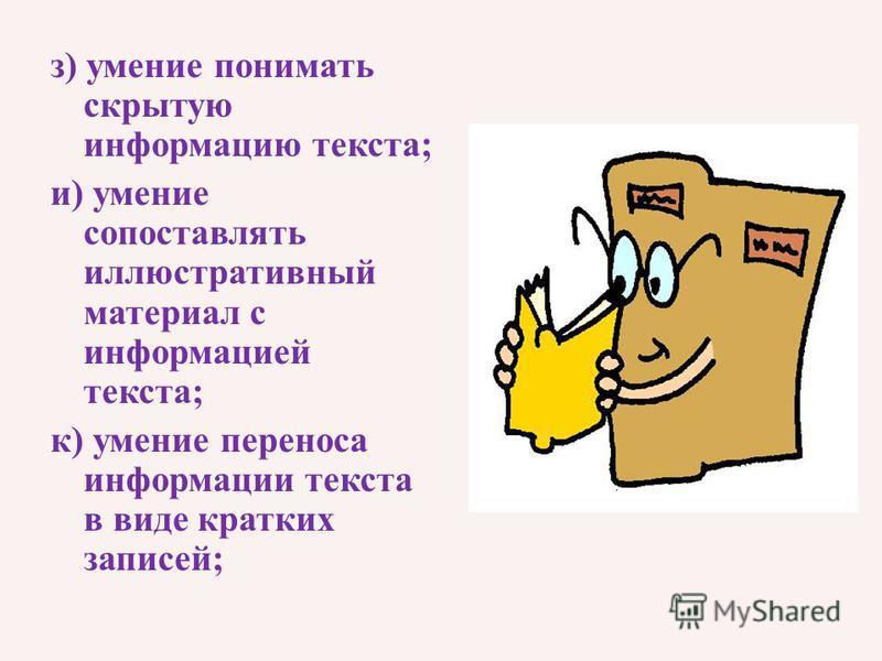 з) умение понимать скрытую информацию текста; и) умение сопоставлять иллюстративный материал с информацией текста; к) умение переноса информации текста в виде кратких записей;