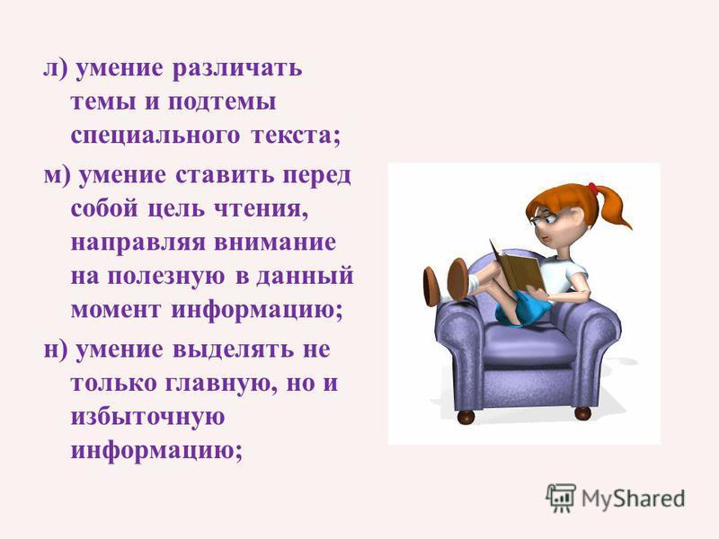 л) умение различать темы и подтемы специального текста; м) умение ставить перед собой цель чтения, направляя внимание на полезную в данный момент информацию; н) умение выделять не только главную, но и избыточную информацию;