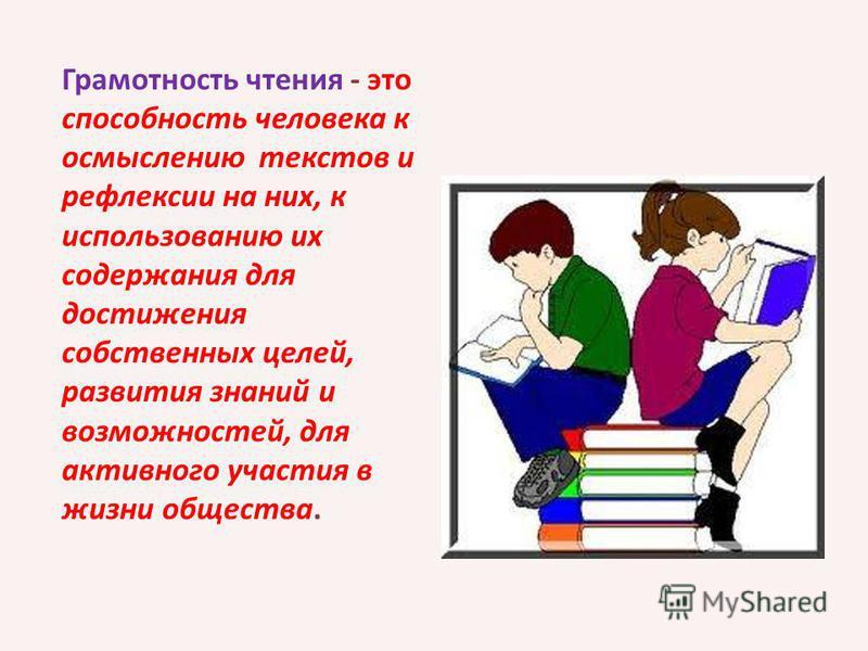 Грамотность чтения - это способность человека к осмыслению текстов и рефлексии на них, к использованию их содержания для достижения собственных целей, развития знаний и возможностей, для активного участия в жизни общества.