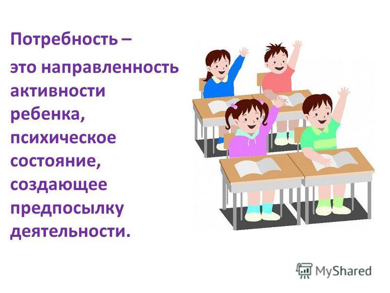 Потребность – это направленность активности ребенка, психическое состояние, создающее предпосылку деятельности.