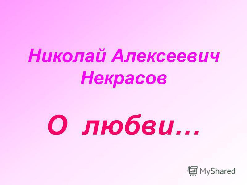 Николай Алексеевич Некрасов О любви…