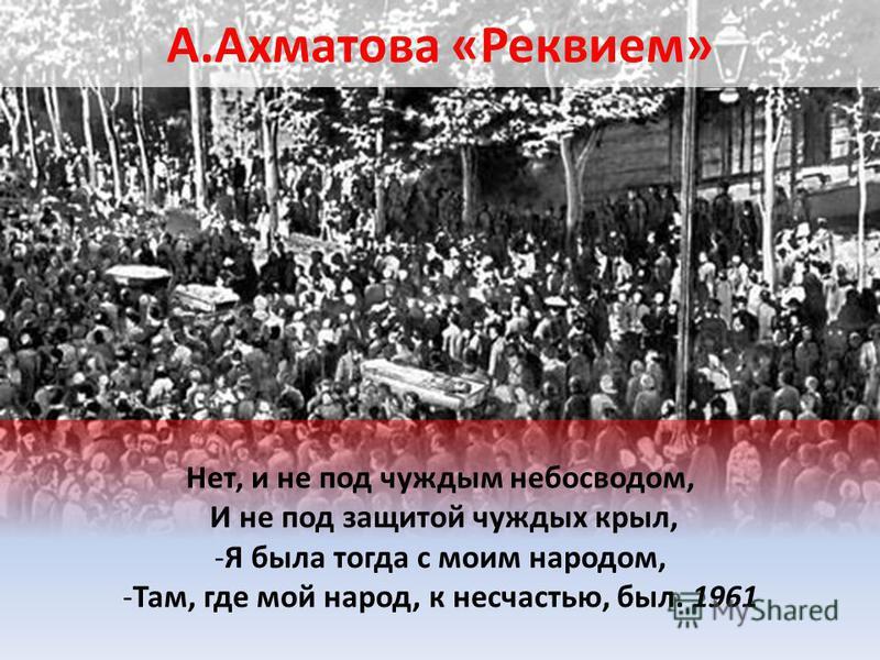 А.Ахматова «Реквием» Нет, и не под чуждым небосводом, И не под защитой чуждых крыл, -Я была тогда с моим народом, -Там, где мой народ, к несчастью, был. 1961