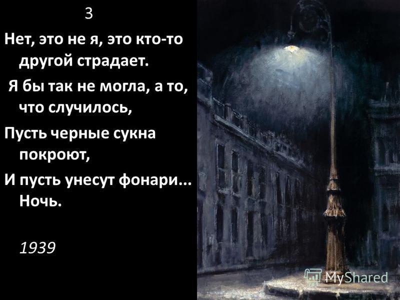 3 Нет, это не я, это кто-то другой страдает. Я бы так не могла, а то, что случилось, Пусть черные сукна покроют, И пусть унесут фонари... Ночь. 1939