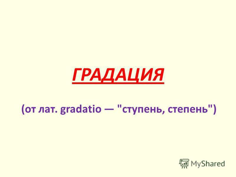 ГРАДАЦИЯ (от лат. gradatio ступень, степень)
