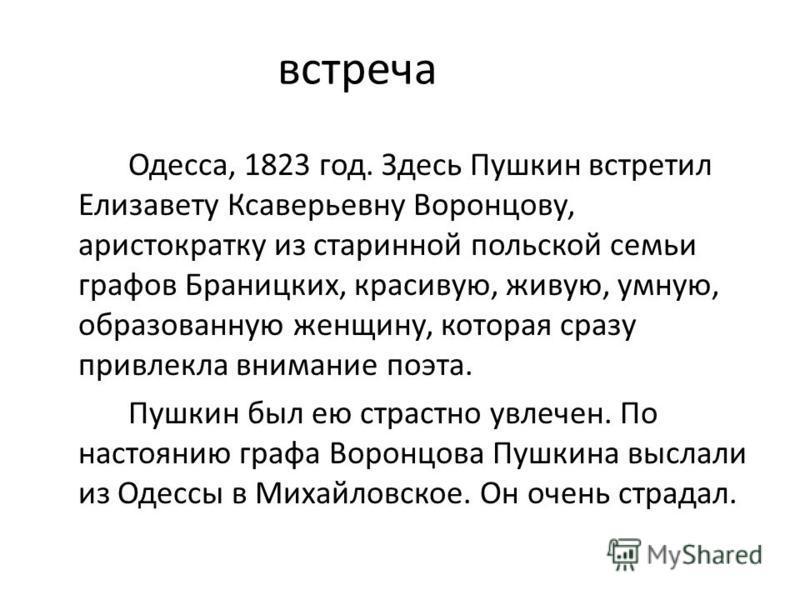 встреча Одесса, 1823 год. Здесь Пушкин встретил Елизавету Ксаверьевну Воронцову, аристократку из старинной польской семьи графов Браницких, красивую, живую, умную, образованную женщину, которая сразу привлекла внимание поэта. Пушкин был ею страстно у