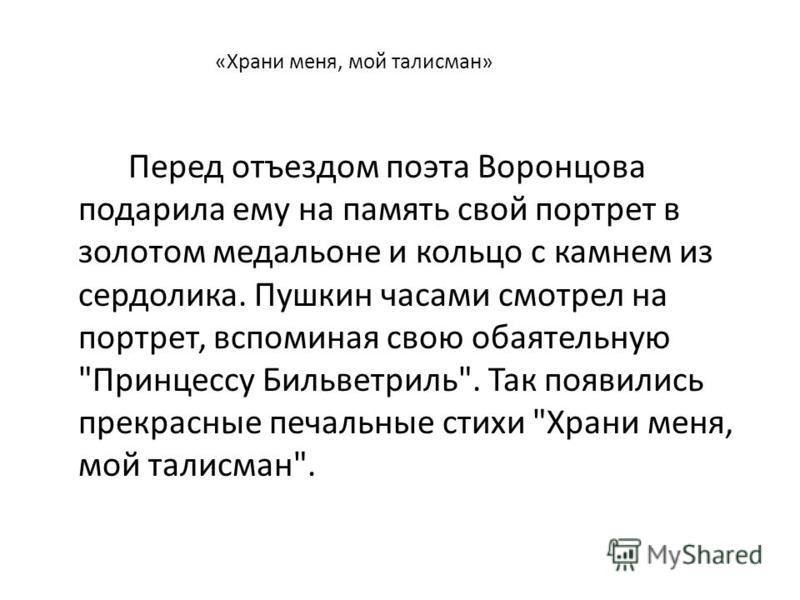 «Храни меня, мой талисман» Перед отъездом поэта Воронцова подарила ему на память свой портрет в золотом медальоне и кольцо с камнем из сердолика. Пушкин часами смотрел на портрет, вспоминая свою обаятельную