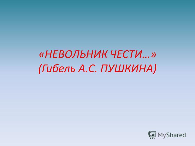 «НЕВОЛЬНИК ЧЕСТИ…» (Гибель А.С. ПУШКИНА)