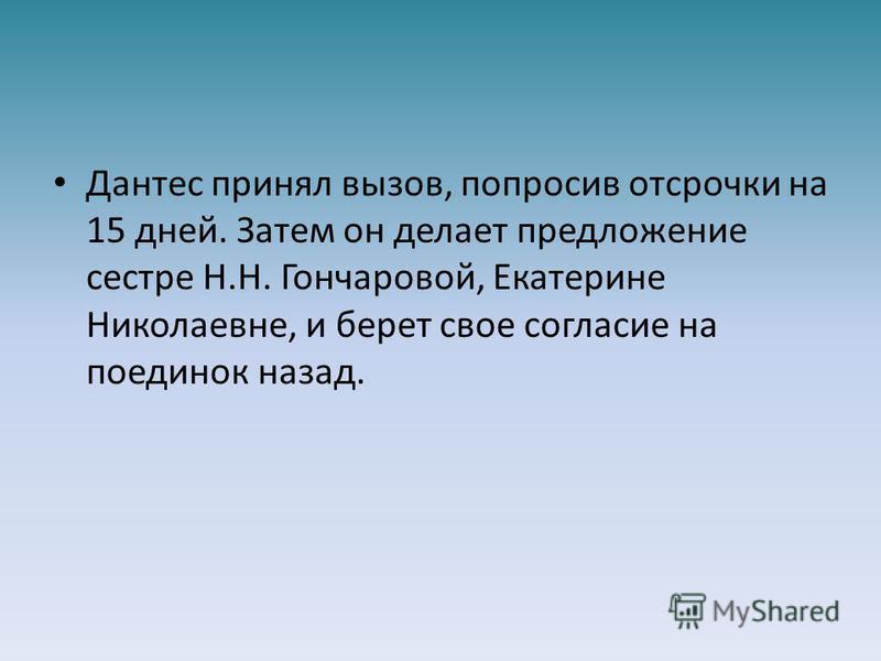 Дантес принял вызов, попросив отсрочки на 15 дней. Затем он делает предложение сестре Н.Н. Гончаровой, Екатерине Николаевне, и берет свое согласие на поединок назад.
