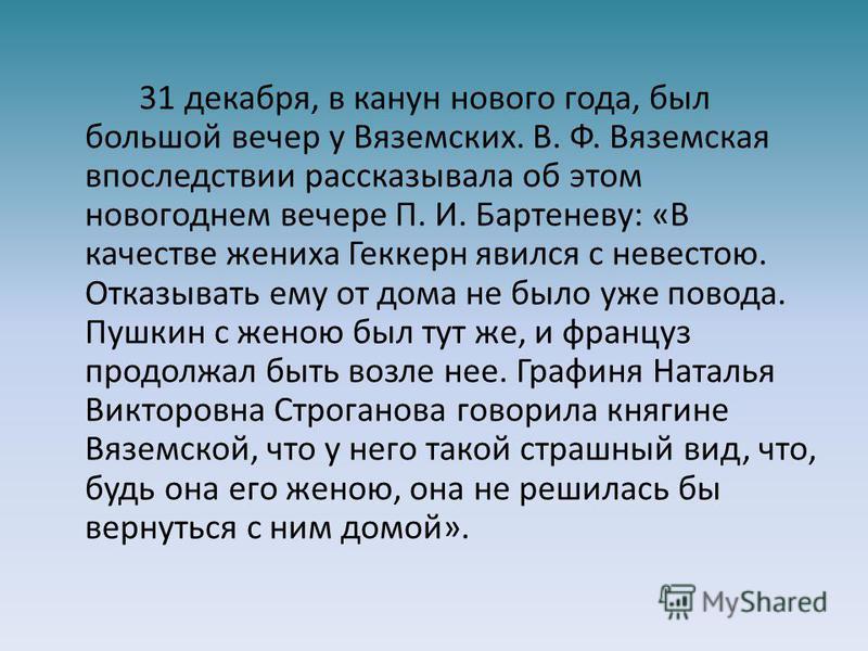 31 декабря, в канун нового года, был большой вечер у Вяземских. В. Ф. Вяземская впоследствии рассказывала об этом новогоднем вечере П. И. Бартеневу: «В качестве жениха Геккерн явился с невестою. Отказывать ему от дома не было уже повода. Пушкин с жен
