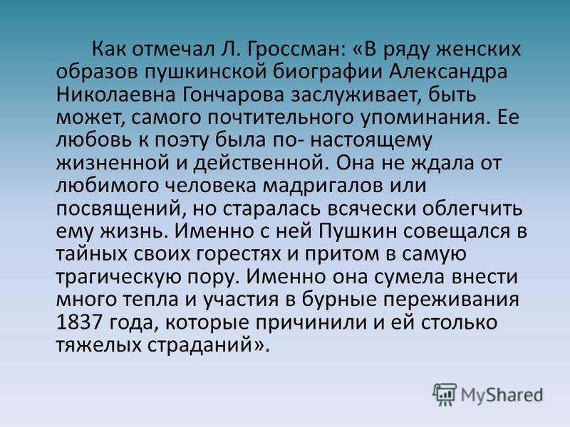 Как отмечал Л. Гроссман: «В ряду женских образов пушкинской биографии Александра Николаевна Гончарова заслуживает, быть может, самого почтительного упоминания. Ее любовь к поэту была по- настоящему жизненной и действенной. Она не ждала от любимого че